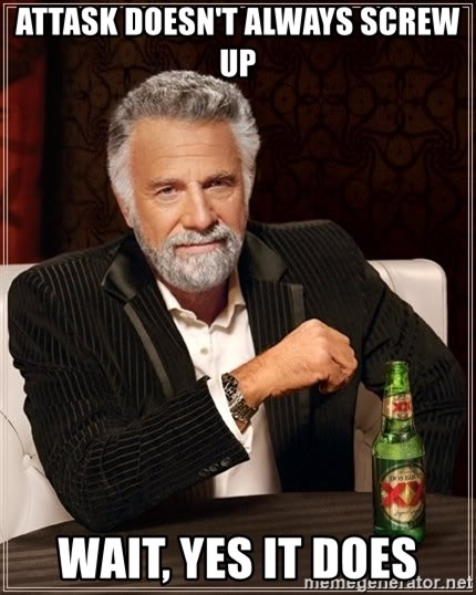 The Most Interesting Man In The World - AtTASk Doesn't always screw up Wait, yes it does