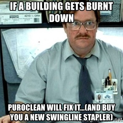 Milton Office Space - if a building gets burnt down  puroclean will fix it...(and buy you a new swingline stapler)