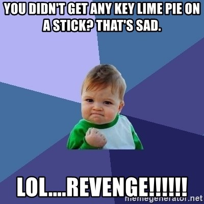 Success Kid - You didn't get any key lime pie on a stick? that's sad. lol....revenge!!!!!!