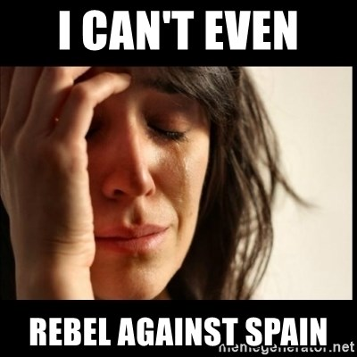 First World Problems - I can't even  rebel against Spain