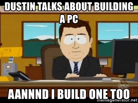 south park aand it's gone - Dustin talks about building a PC Aannnd I build one too