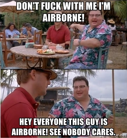 See? Nobody Cares - Don't fuck with me I'm Airborne! Hey everyone this guy is Airborne! See nobody cares.