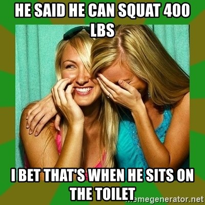 Laughing Girls  - he said he can squat 400 lbs i bet that's when he sits on the toilet