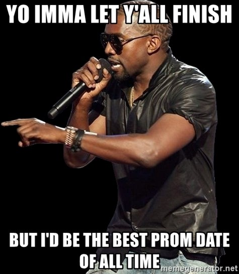 Kanye West - Yo imma let y'all finish  But I'd be the best prom date of all time