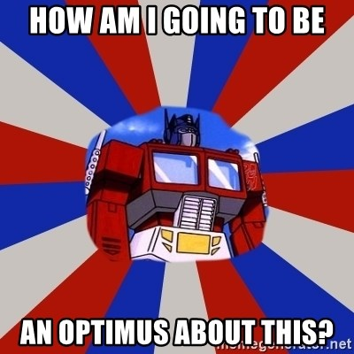 Optimus Prime - HoW AM i GOING TO BE AN OPTIMUS ABOUT THIS?