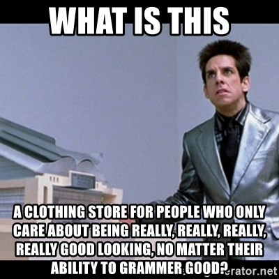 Zoolander for Ants - What is this a clothing store for people who only care about being really, really, really, really good looking, no matter their ability to grammer good?