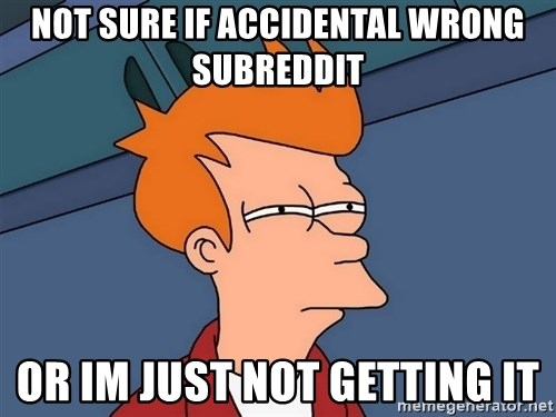 Futurama Fry - Not sure if accidental wrong subreddit or im just not getting it