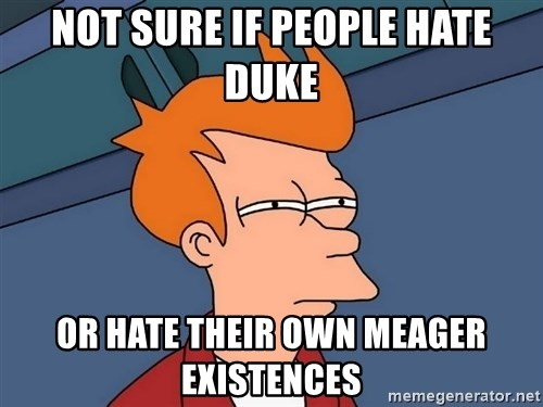 Futurama Fry - NOT SURE IF PEOPLE HATE DUKE OR HATE THeir own meager existences