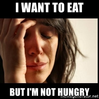 First World Problems - I want to eat  But I'm not hungry