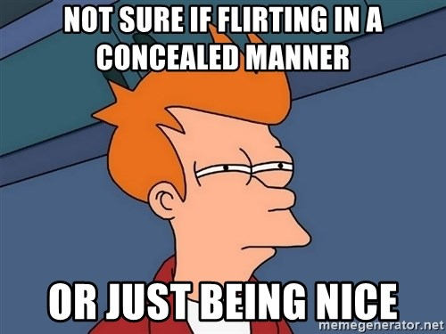 Futurama Fry - Not sure if flirting in a concealed manner or just being nice