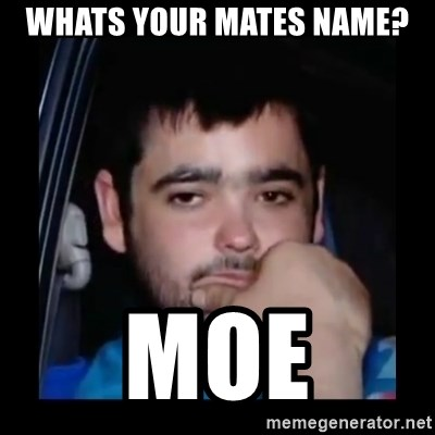 just waiting for a mate - Whats your mates name? Moe