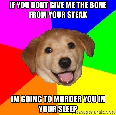 Advice Dog - If you dont give me the bone from your steak im going to murder you in your sleep