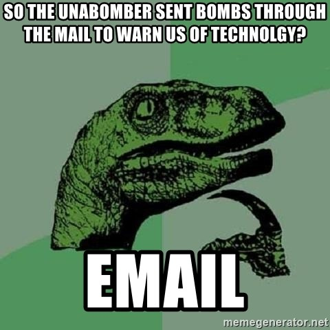 Philosoraptor - So the Unabomber sent bombs through the Mail to warn us of technolgy? Email