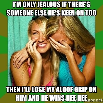 Laughing Girls  - i'm only jealous if there's someone else he's keen on too then i'll lose my aloof grip on him and he wins hee hee