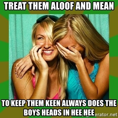 Laughing Girls  - treat them aloof and mean to keep them keen always does the boys heads in hee hee
