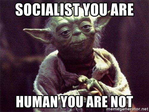 Yoda - socialist you are  human you are not