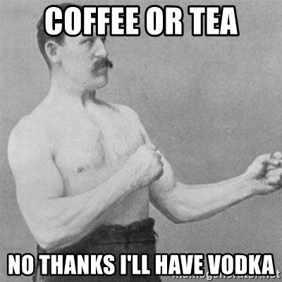 overly manlyman - Coffee or tea no thanks i'll have vodka