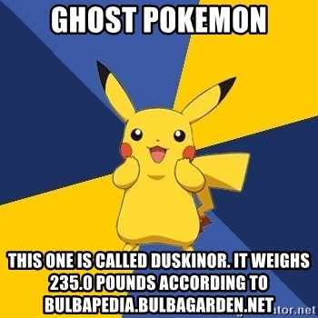 Pokemon Logic  - Ghost pokemon This one is called Duskinor. It weighs 235.0 pounds according to bulbapedia.bulbagarden.net