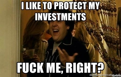 Fuck me right - I like to protect my investments fuck me, right?