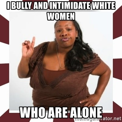 Sassy Black Woman - I bully and INTIMIDATE white women who are alone