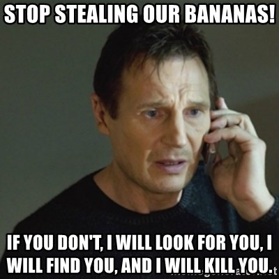 taken meme - Stop stealing our bananas! if you don't, I will look for you, I will find you, and I will kill you.