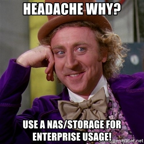Willy Wonka - headache why? Use a NAS/storage for enterprise usage!