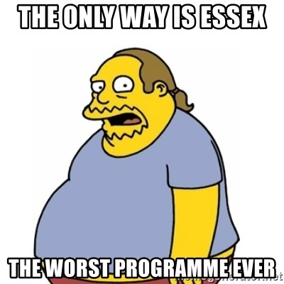 Comic Book Guy Worst Ever - The only way is Essex  The worst programme EVER