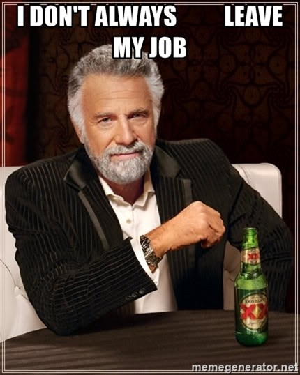 The Most Interesting Man In The World - I don't always          leave my job