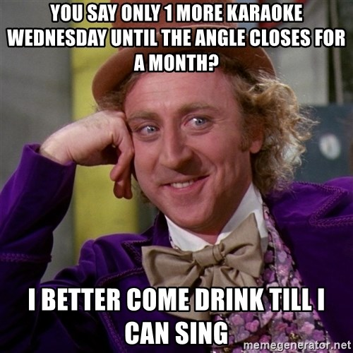 Willy Wonka - You say only 1 more karaoke Wednesday until the angle closes for a month? I better come drink till I can sing