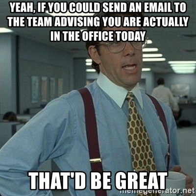 Yeah that'd be great... - yeah, if you could send an email to the team advising you are actually in the office today that'd be great