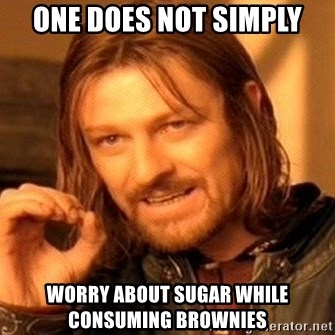 One Does Not Simply - One does not simply Worry about sugar while consuming brownies