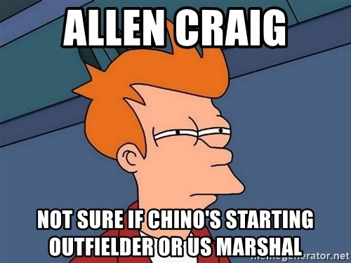 Futurama Fry - ALLEN CRAIG Not sure if Chino's starting Outfielder or us marshal