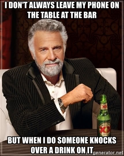 The Most Interesting Man In The World - I don't always leave my phone on the table at the bar but when I do someone knocks over a drink on it