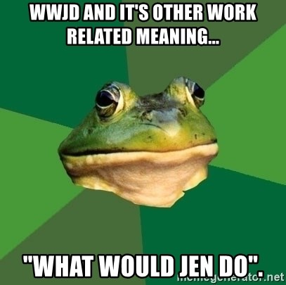 """Foul Bachelor Frog - WWJD and it's other work related meaning... """"What would Jen do""""."""