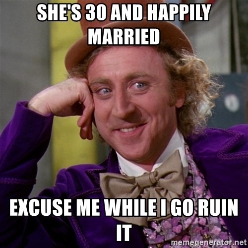 Willy Wonka - She's 30 and happily married Excuse me while I go ruin it
