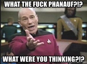 Captain Picard - What The Fuck Phanauf?!? What were you thinking?!?