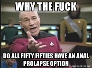 Picard Wtf - Why the fuck Do all fifty fifties have an anal prolapse option