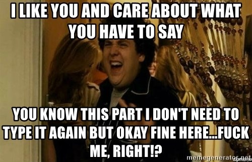 Fuck me right - I like you and care about what you have to say You know this part I don't need to type it again but okay fine here...Fuck me, right!?