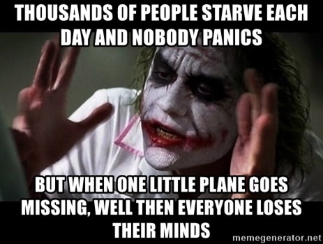 joker mind loss - Thousands of people starve each day and nobody panics but when one little plane goes missing, well then everyone loses their minds