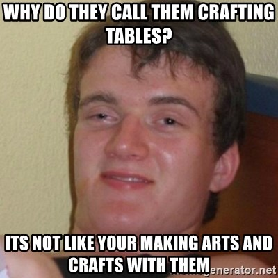 Stoner Stanley - Why do they call them crafting tables? Its not like your making arts and crafts with them