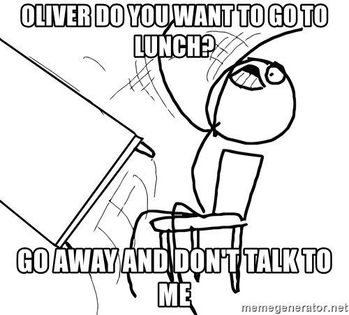 Desk Flip Rage Guy - oliver do you want to go to lunch? Go away and don't talk to me
