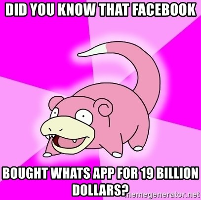 Slowpoke - Did you know that facebook bought whats app for 19 billion dollars?