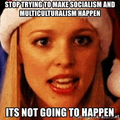 trying to make fetch happen  - stop trying to make socialism and multiculturalism happen its not going to happen