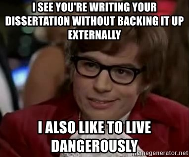 Austin Power - I see you're writing your dissertation without backing it up externally I also like to live dangerously