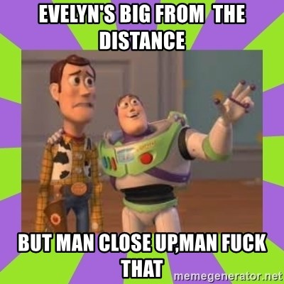 X, X Everywhere  - evelyn's big from  the distance but man close up,man fuck that