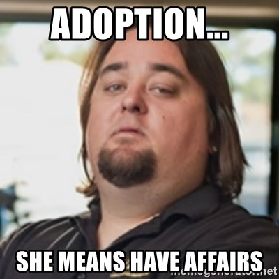 chumlee - Adoption... She means have affairs
