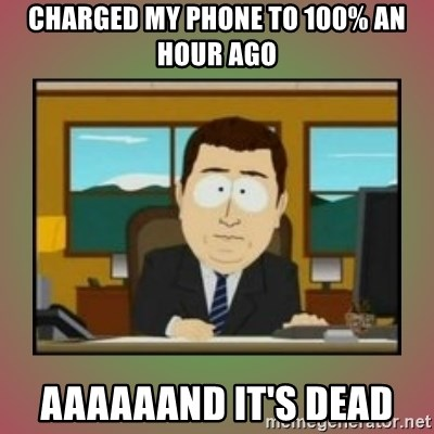 aaaand its gone - CHARGED MY PHONE TO 100% AN HOUR AGO AAAAAAND IT'S DEAD