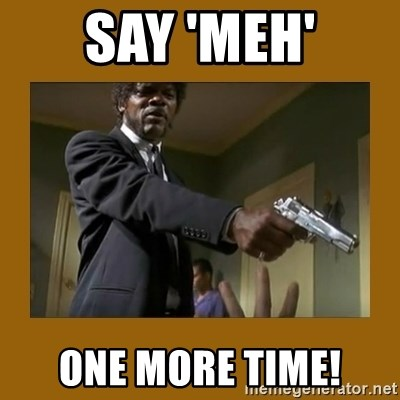 say what one more time - say 'meh' one more time!