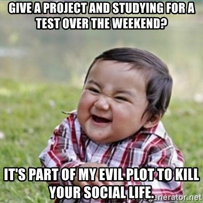 evil plan kid - give a project and studying for a test over the weekend? it's part of my evil plot to kill your social life.