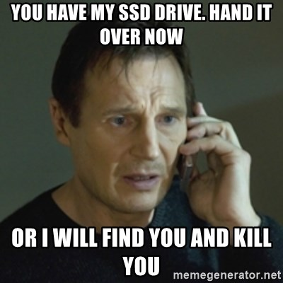 Liam Neeson (Taken) (2) - YOU HAVE MY SSD DRIVE. HAND IT OVER NOW OR I WILL FIND YOU AND KILL YOU